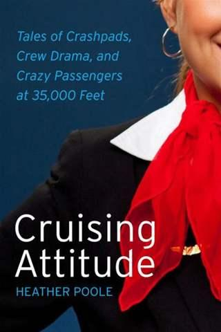 Cruising Attitude: Tales of Crashpads, Crew Drama, and Crazy Passengers at 35,000 Feet by Heather Poole