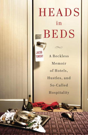 Heads in Beds A Reckless Memoir of Hotels Hustles and So-Called Hospitality by Jacob Tomsky