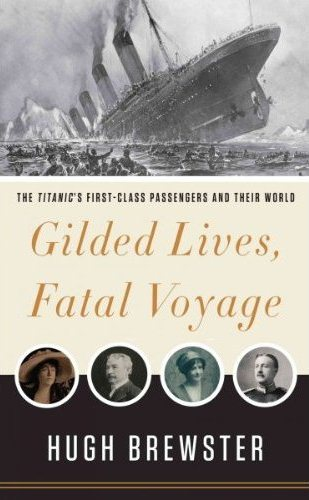 Gilded Lives Fatal Voyage The Titanics First-Class Passengers and Their World by Hugh Brewster