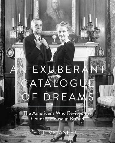 Exuberant Catalogue of Dreams: The Americans Who Revived the Country House in Britain by Clive Aslet